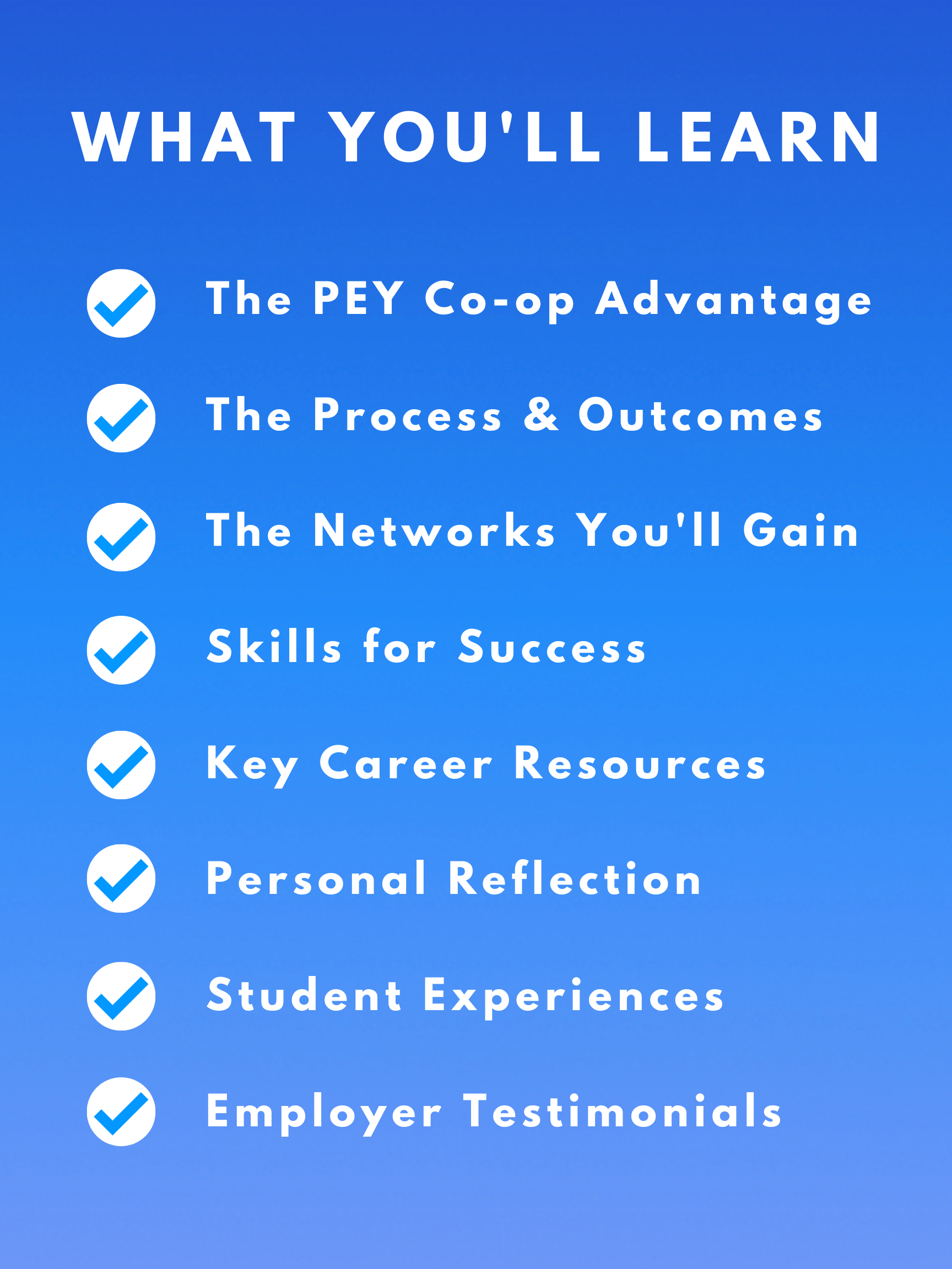 What you'll learn: The PEY Co-op advantage, The Process & Outcomes, The Networks You'll Gain, Skills for Success, Key Career Resources, Personal Reflection, Student Experiences, Employer Testimonials